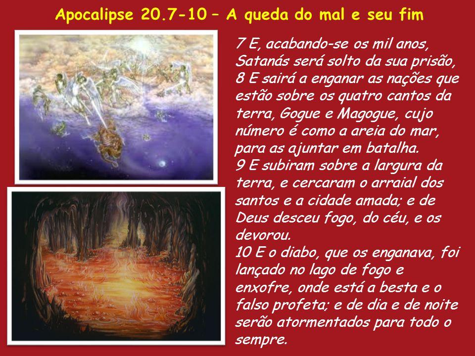 Apocalipse 20.7-10 – A queda do mal e seu fim 7 E, acabando-se os mil anos, Satanás será solto da sua prisão, 8 E sairá a enganar as nações que estão