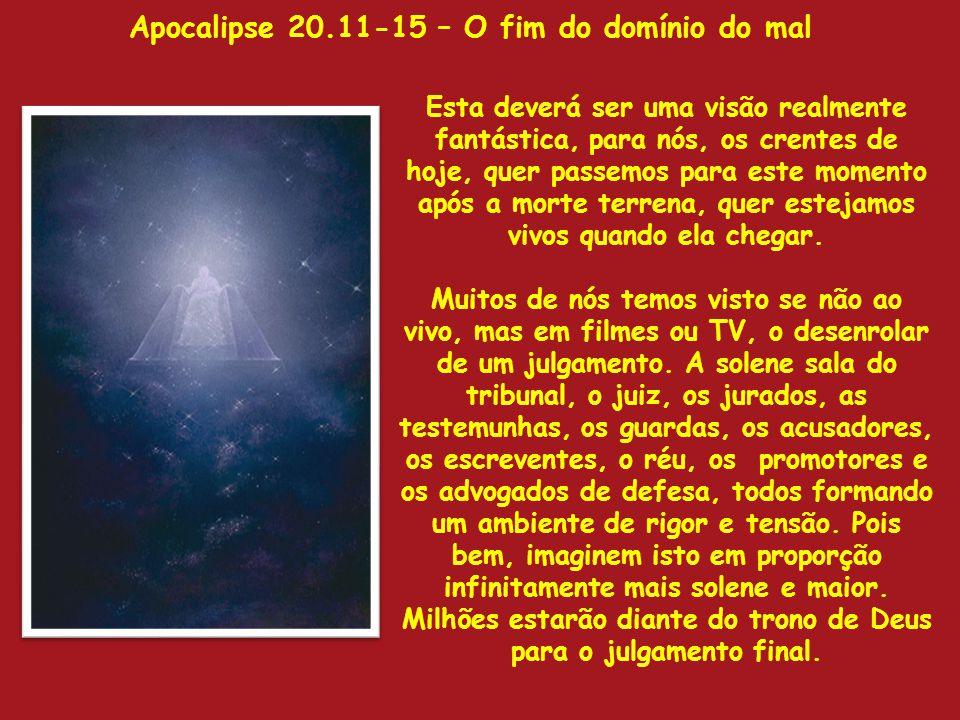 Apocalipse 20.11-15 – O fim do domínio do mal Esta deverá ser uma visão realmente fantástica, para nós, os crentes de hoje, quer passemos para este mo