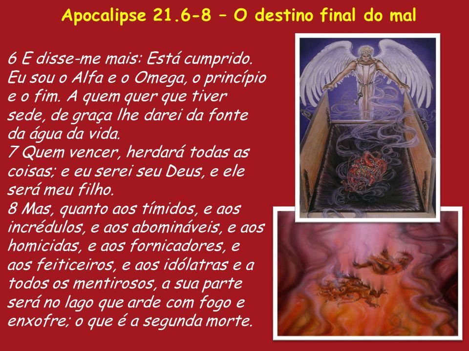 Apocalipse 21.6-8 – O destino final do mal 6 E disse-me mais: Está cumprido. Eu sou o Alfa e o Omega, o princípio e o fim. A quem quer que tiver sede,