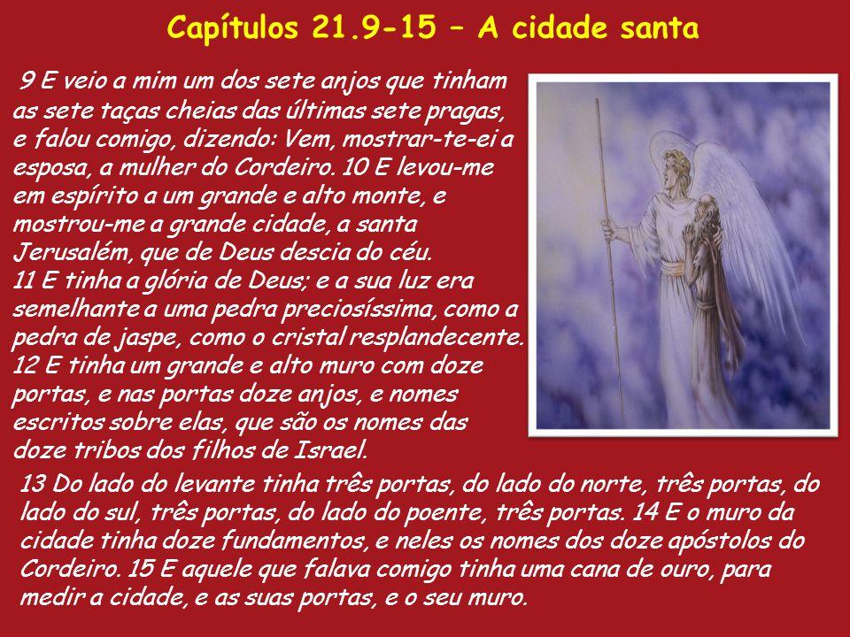 Capítulos 21.9-15 – A cidade santa 9 E veio a mim um dos sete anjos que tinham as sete taças cheias das últimas sete pragas, e falou comigo, dizendo: