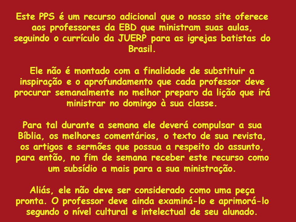 Este PPS é um recurso adicional que o nosso site oferece aos professores da EBD que ministram suas aulas, seguindo o currículo da JUERP para as igreja