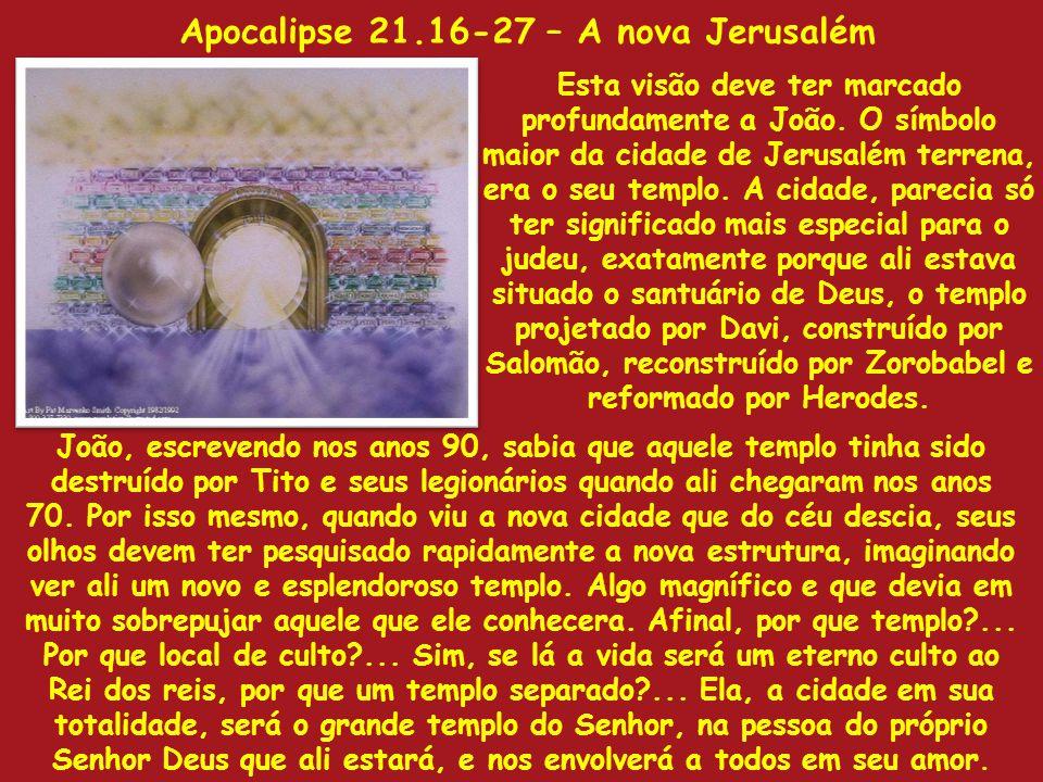 Apocalipse 21.16-27 – A nova Jerusalém Esta visão deve ter marcado profundamente a João. O símbolo maior da cidade de Jerusalém terrena, era o seu tem