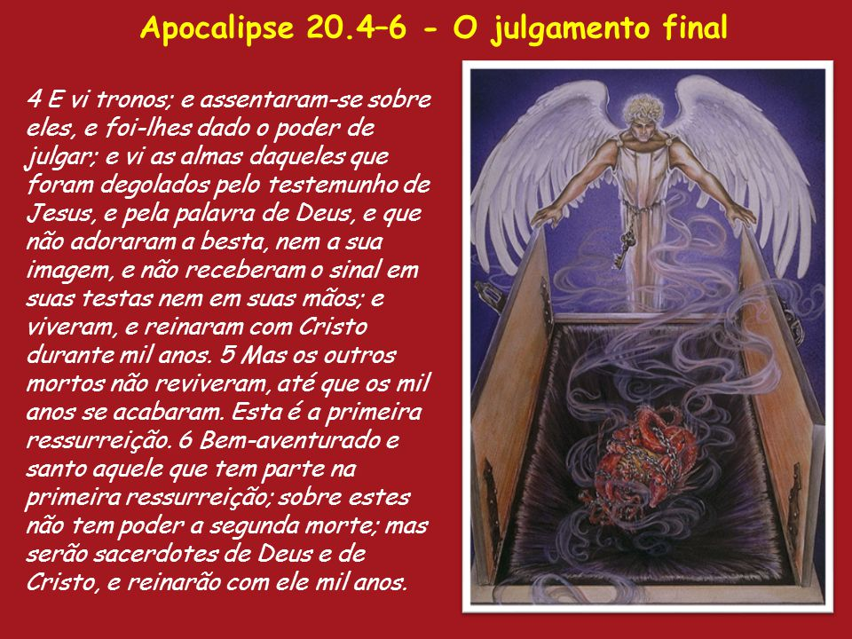 Apocalipse 20.4–6 - O julgamento final 4 E vi tronos; e assentaram-se sobre eles, e foi-lhes dado o poder de julgar; e vi as almas daqueles que foram