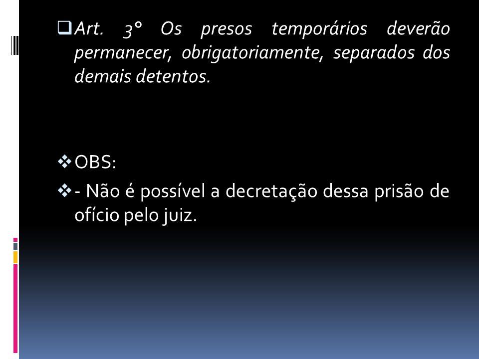 Art. 3° Os presos temporários deverão permanecer, obrigatoriamente, separados dos demais detentos. OBS: - Não é possível a decretação dessa prisão de