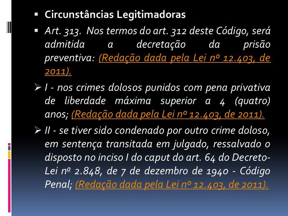 Circunstâncias Legitimadoras Art. 313. Nos termos do art. 312 deste Código, será admitida a decretação da prisão preventiva: (Redação dada pela Lei nº