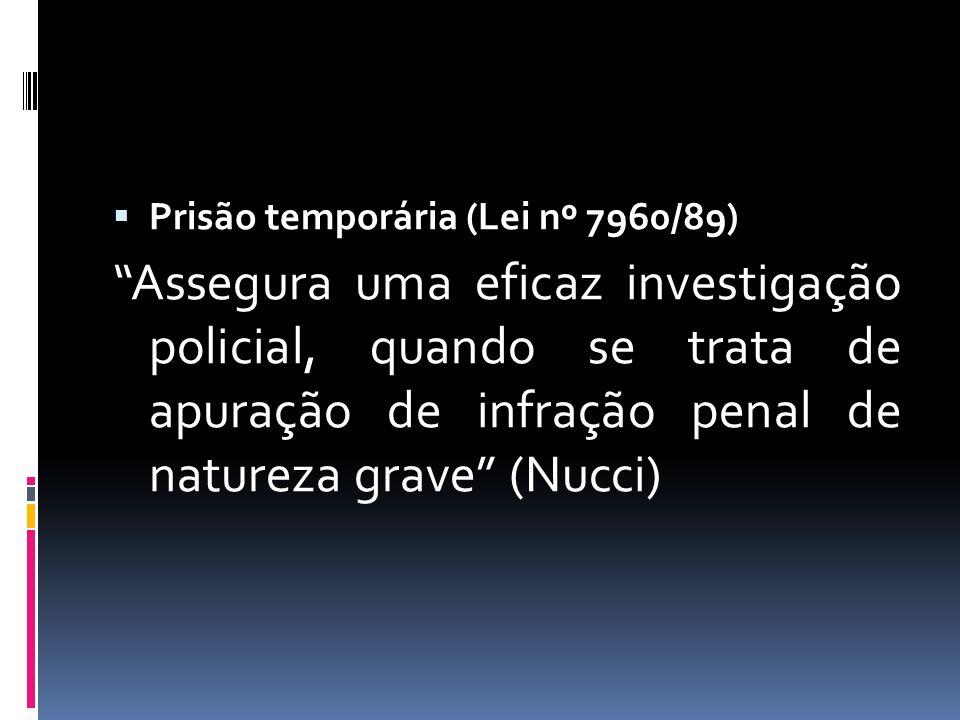 Prisão temporária (Lei nº 7960/89) Assegura uma eficaz investigação policial, quando se trata de apuração de infração penal de natureza grave (Nucci)