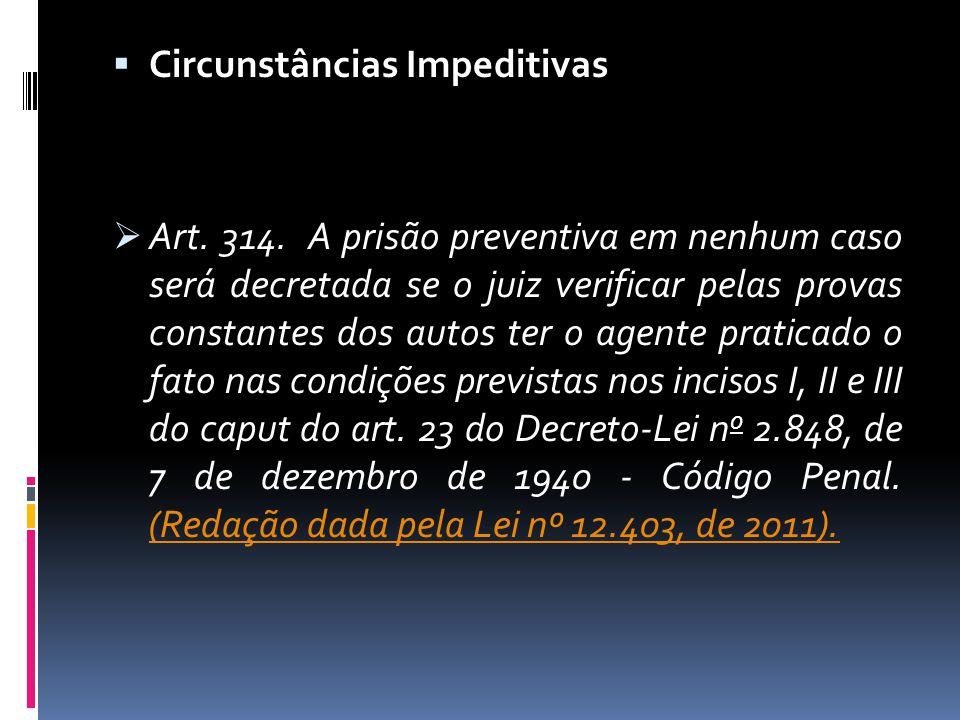 Circunstâncias Impeditivas Art. 314. A prisão preventiva em nenhum caso será decretada se o juiz verificar pelas provas constantes dos autos ter o age