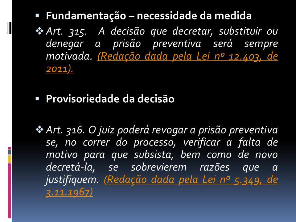 Fundamentação – necessidade da medida Art. 315. A decisão que decretar, substituir ou denegar a prisão preventiva será sempre motivada. (Redação dada