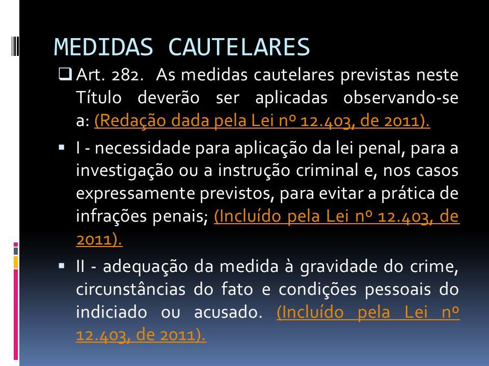 MEDIDAS CAUTELARES Art. 282. As medidas cautelares previstas neste Título deverão ser aplicadas observando-se a: (Redação dada pela Lei nº 12.403, de