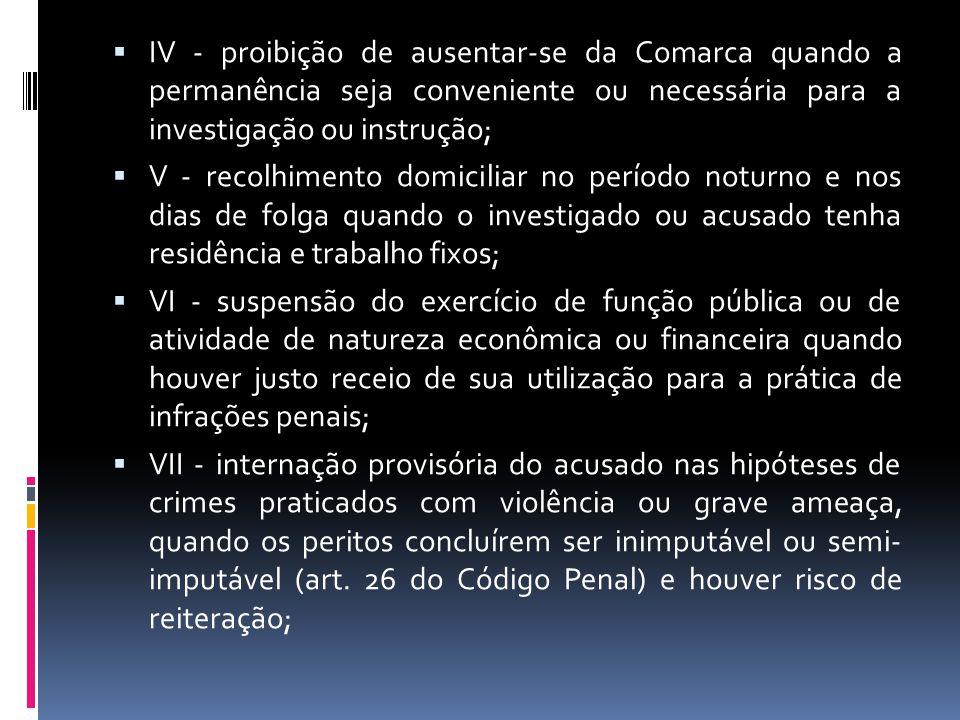 IV - proibição de ausentar-se da Comarca quando a permanência seja conveniente ou necessária para a investigação ou instrução; V - recolhimento domici
