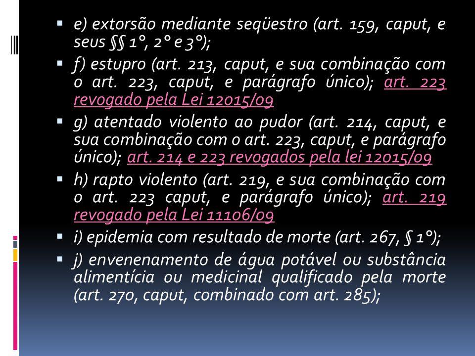 e) extorsão mediante seqüestro (art. 159, caput, e seus §§ 1°, 2° e 3°); f) estupro (art. 213, caput, e sua combinação com o art. 223, caput, e parágr