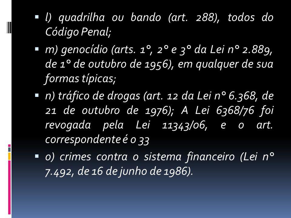 l) quadrilha ou bando (art. 288), todos do Código Penal; m) genocídio (arts. 1°, 2° e 3° da Lei n° 2.889, de 1° de outubro de 1956), em qualquer de su