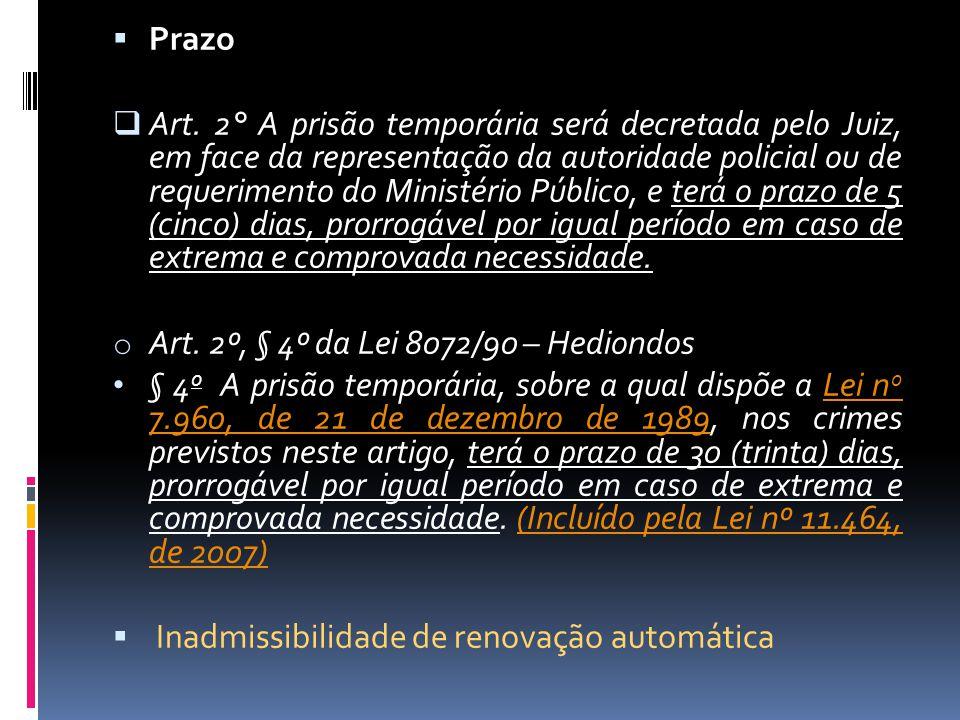 Prazo Art. 2° A prisão temporária será decretada pelo Juiz, em face da representação da autoridade policial ou de requerimento do Ministério Público,