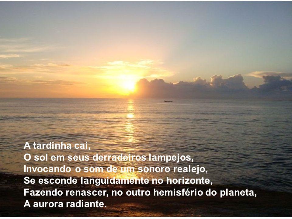 A tardinha cai, O sol em seus derradeiros lampejos, Invocando o som de um sonoro realejo, Se esconde languidamente no horizonte, Fazendo renascer, no outro hemisfério do planeta, A aurora radiante.