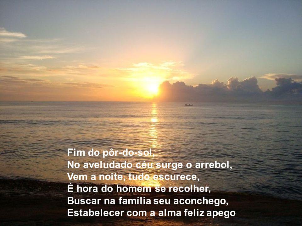 Fim do pôr-do-sol, No aveludado céu surge o arrebol, Vem a noite, tudo escurece, É hora do homem se recolher, Buscar na família seu aconchego, Estabelecer com a alma feliz apego