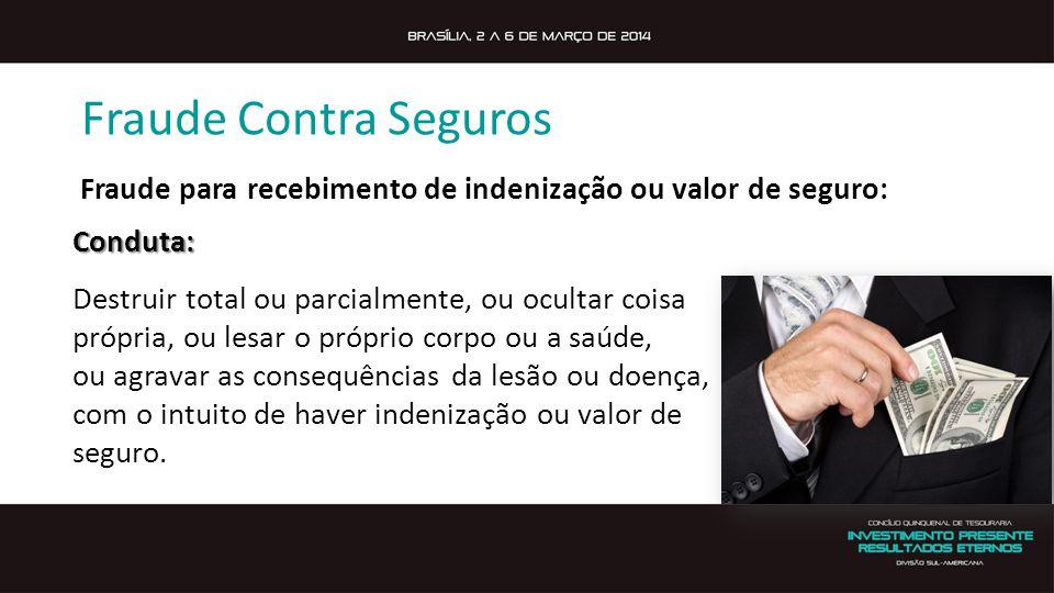 Fraude Contra Seguros Fraude para recebimento de indenização ou valor de seguro:Conduta: Destruir total ou parcialmente, ou ocultar coisa própria, ou