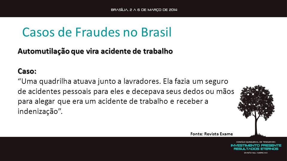 Casos de Fraudes no Brasil Automutilação que vira acidente de trabalho Caso: Uma quadrilha atuava junto a lavradores. Ela fazia um seguro de acidentes