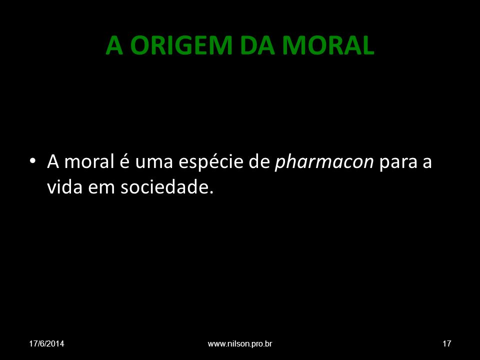 A ORIGEM DA MORAL A moral é uma espécie de pharmacon para a vida em sociedade. 17/6/201417www.nilson.pro.br
