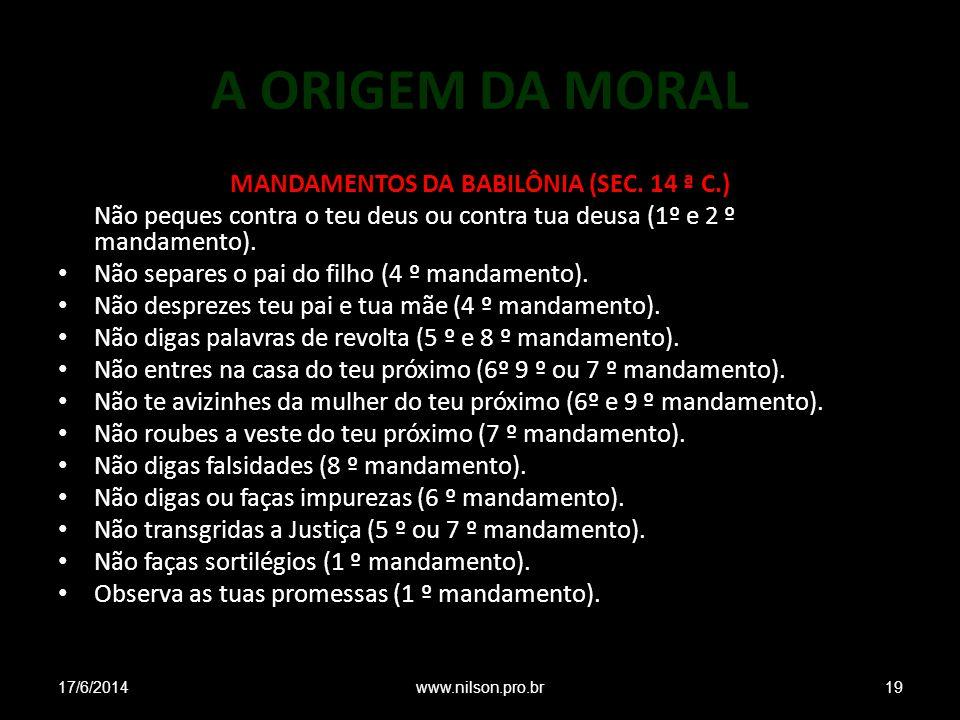 A ORIGEM DA MORAL MANDAMENTOS DA BABILÔNIA (SEC. 14 ª C.) Não peques contra o teu deus ou contra tua deusa (1º e 2 º mandamento). Não separes o pai do