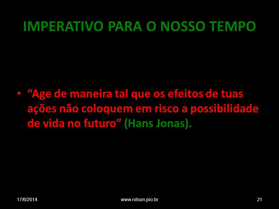IMPERATIVO PARA O NOSSO TEMPO Age de maneira tal que os efeitos de tuas ações não coloquem em risco a possibilidade de vida no futuro (Hans Jonas).