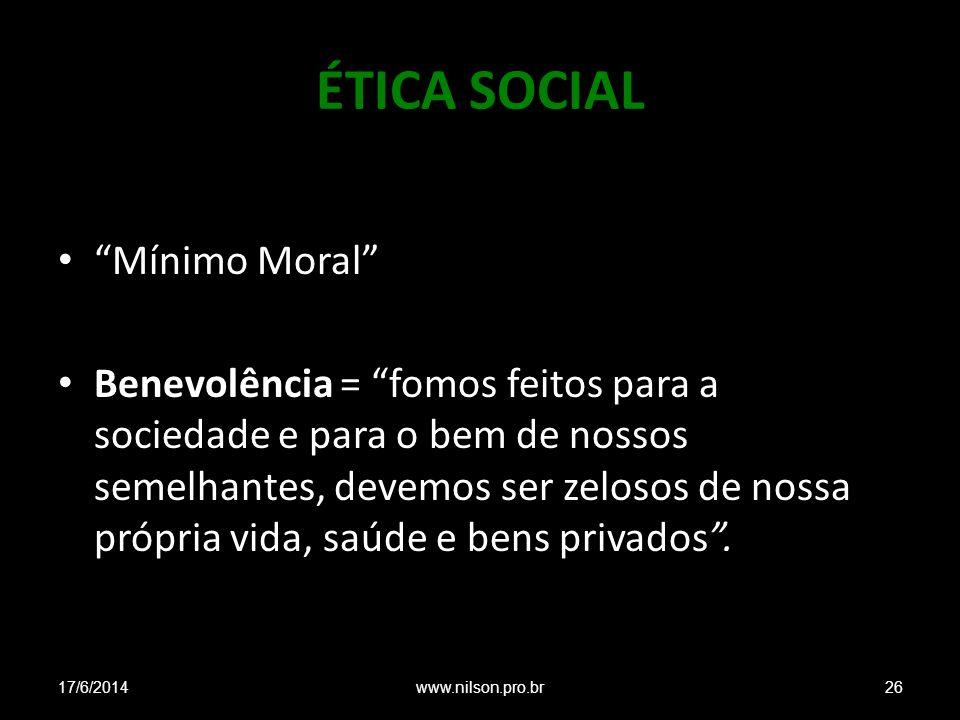 ÉTICA SOCIAL Mínimo Moral Benevolência = fomos feitos para a sociedade e para o bem de nossos semelhantes, devemos ser zelosos de nossa própria vida, saúde e bens privados.