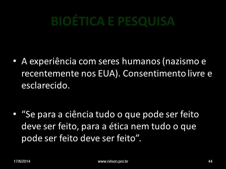 BIOÉTICA E PESQUISA A experiência com seres humanos (nazismo e recentemente nos EUA). Consentimento livre e esclarecido. Se para a ciência tudo o que