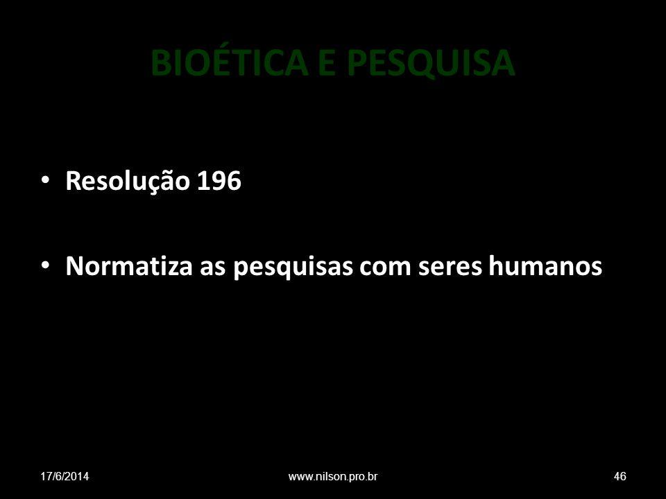 BIOÉTICA E PESQUISA Resolução 196 Normatiza as pesquisas com seres humanos 17/6/201446www.nilson.pro.br