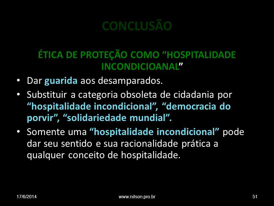 CONCLUSÃO ÉTICA DE PROTEÇÃO COMO HOSPITALIDADE INCONDICIOANAL Dar guarida aos desamparados. Substituir a categoria obsoleta de cidadania por hospitali