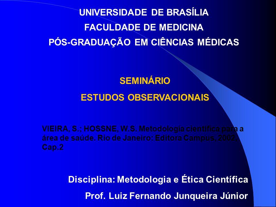 UNIVERSIDADE DE BRASÍLIA FACULDADE DE MEDICINA PÓS-GRADUAÇÃO EM CIÊNCIAS MÉDICAS SEMINÁRIO ESTUDOS OBSERVACIONAIS VIEIRA, S.; HOSSNE, W.S. Metodologia