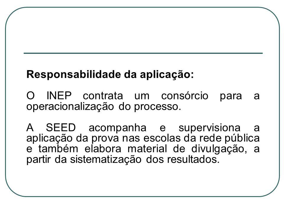 Responsabilidade da aplicação: O INEP contrata um consórcio para a operacionalização do processo. A SEED acompanha e supervisiona a aplicação da prova