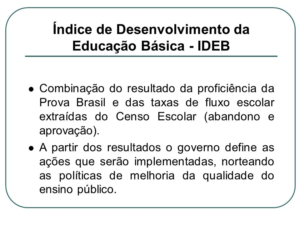 Índice de Desenvolvimento da Educação Básica - IDEB Combinação do resultado da proficiência da Prova Brasil e das taxas de fluxo escolar extraídas do Censo Escolar (abandono e aprovação).
