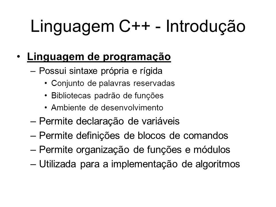 Linguagem C++ - Introdução Linguagem de programação –Possui sintaxe própria e rígida Conjunto de palavras reservadas Bibliotecas padrão de funções Ambiente de desenvolvimento –Permite declaração de variáveis –Permite definições de blocos de comandos –Permite organização de funções e módulos –Utilizada para a implementação de algoritmos