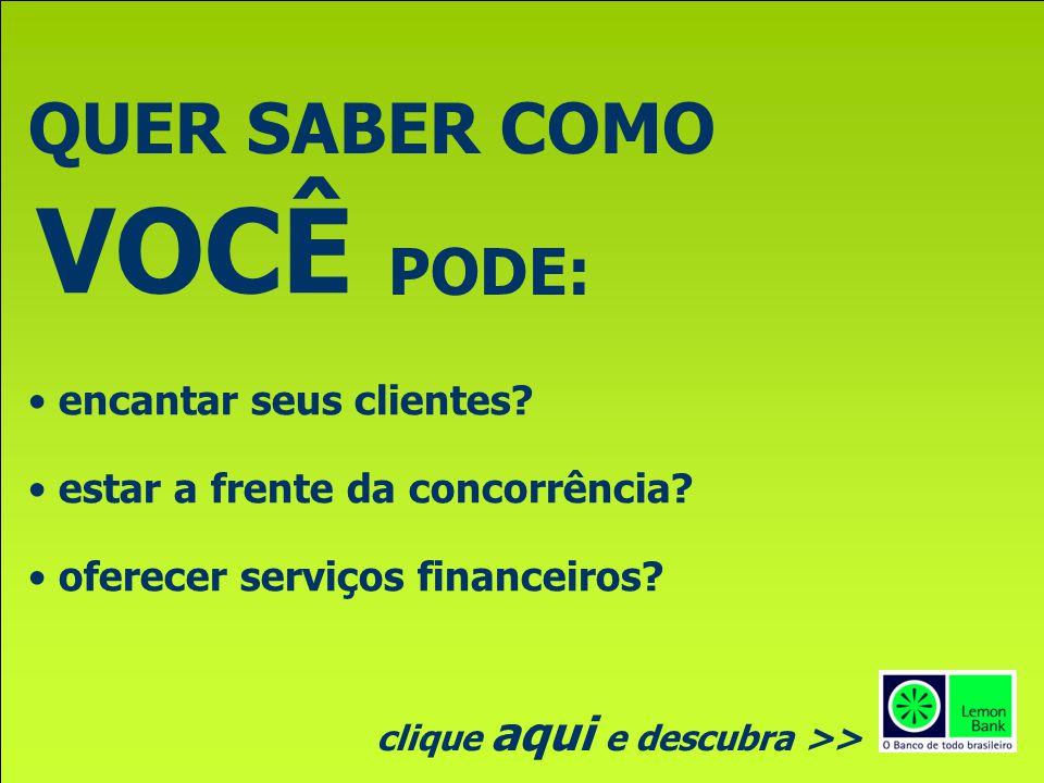 QUER SABER COMO VOCÊ PODE: encantar seus clientes? estar a frente da concorrência? oferecer serviços financeiros? clique aqui e descubra >>