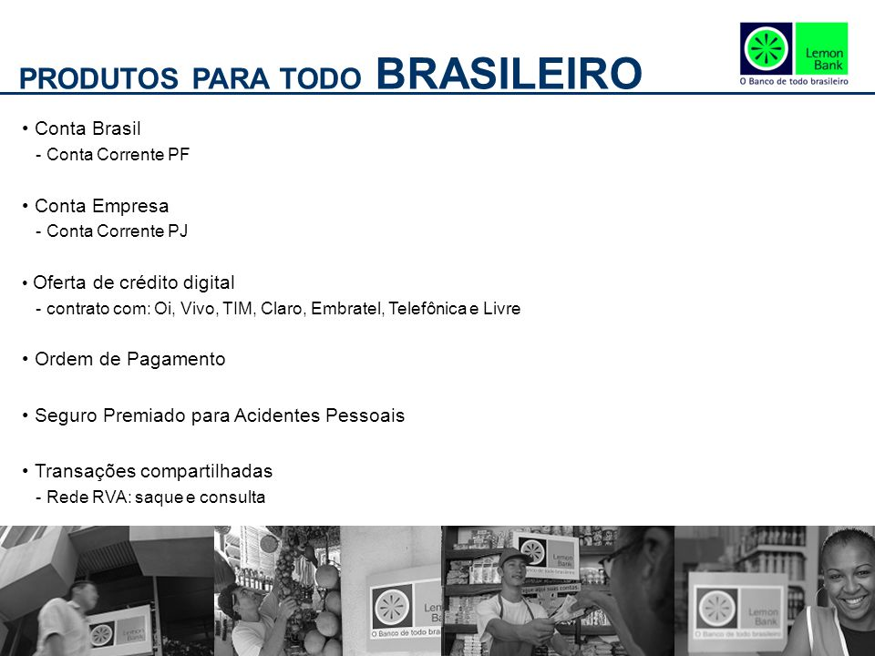 PRODUTOS PARA TODO BRASILEIRO Conta Brasil - Conta Corrente PF Conta Empresa - Conta Corrente PJ Oferta de crédito digital - contrato com: Oi, Vivo, T