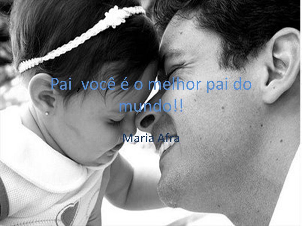 Pai,você é o melhor pai do mundo!! Maria Afra