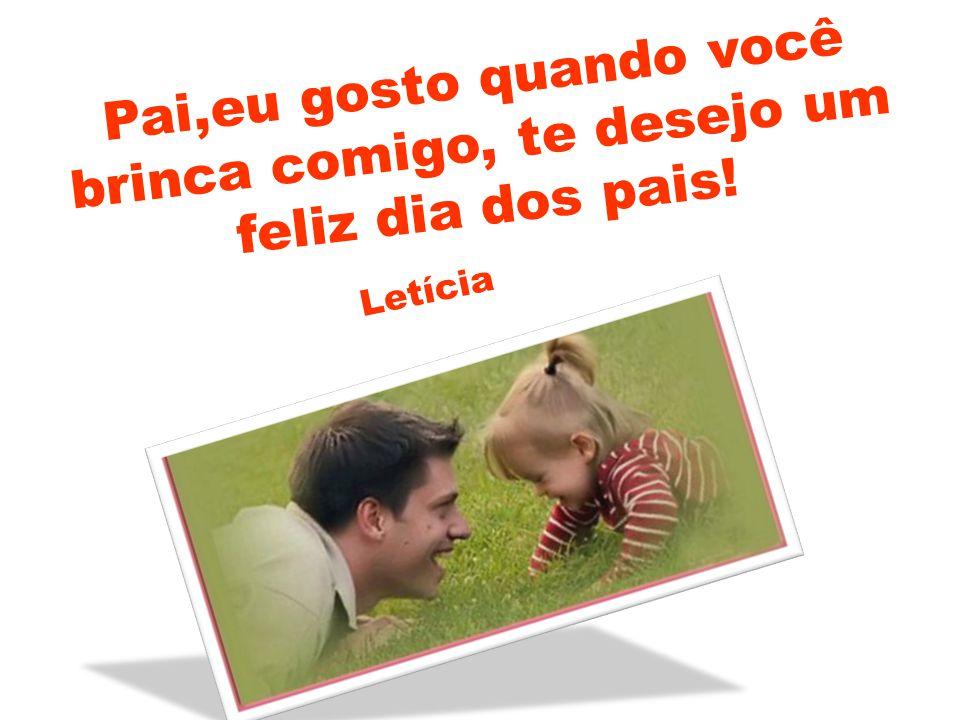 Pai,eu gosto quando você brinca comigo, te desejo um feliz dia dos pais! Letícia