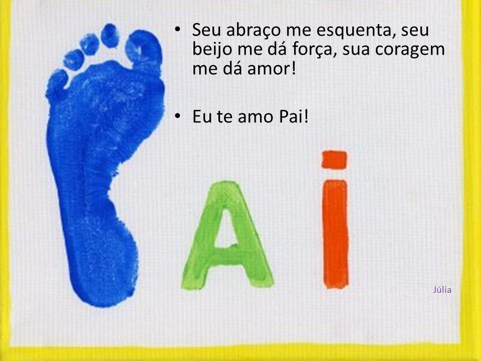 Seu abraço me esquenta, seu beijo me dá força, sua coragem me dá amor! Eu te amo Pai! Júlia