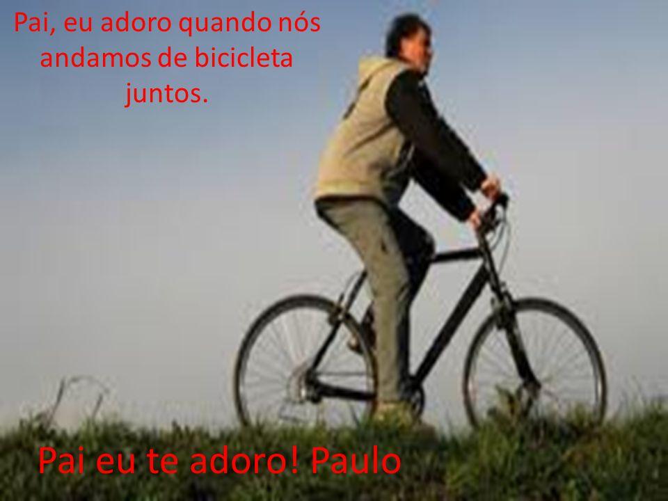Pai eu te adoro! Paulo Pai, eu adoro quando nós andamos de bicicleta juntos.
