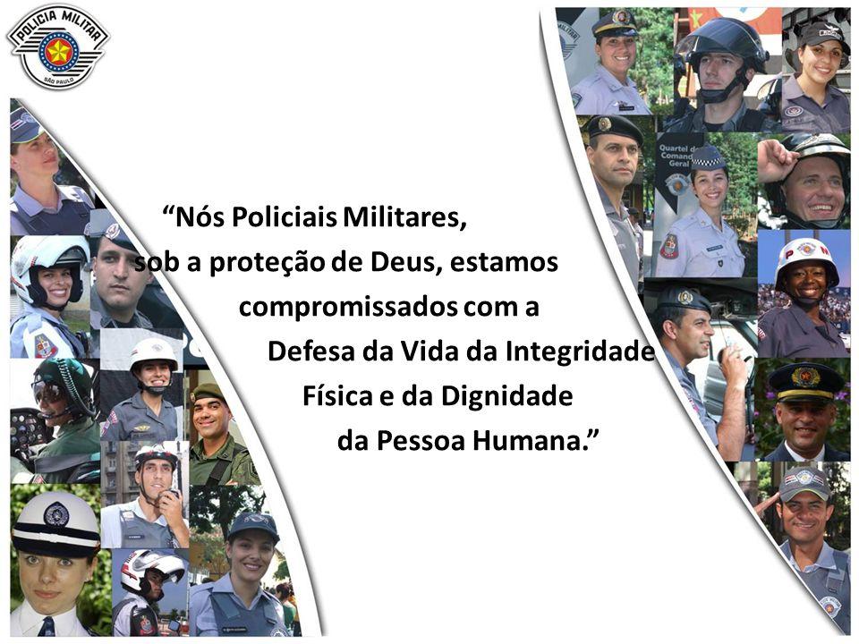 Nós Policiais Militares, sob a proteção de Deus, estamos compromissados com a Defesa da Vida da Integridade Física e da Dignidade da Pessoa Humana.