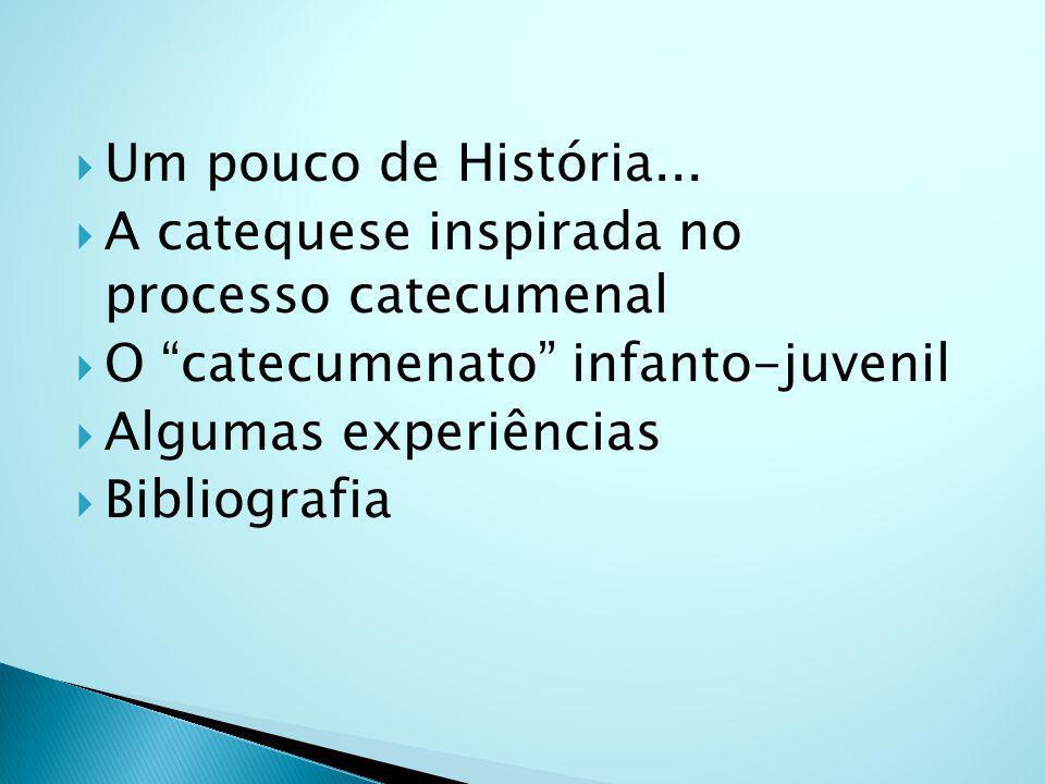 Um pouco de História... A catequese inspirada no processo catecumenal O catecumenato infanto-juvenil Algumas experiências Bibliografia