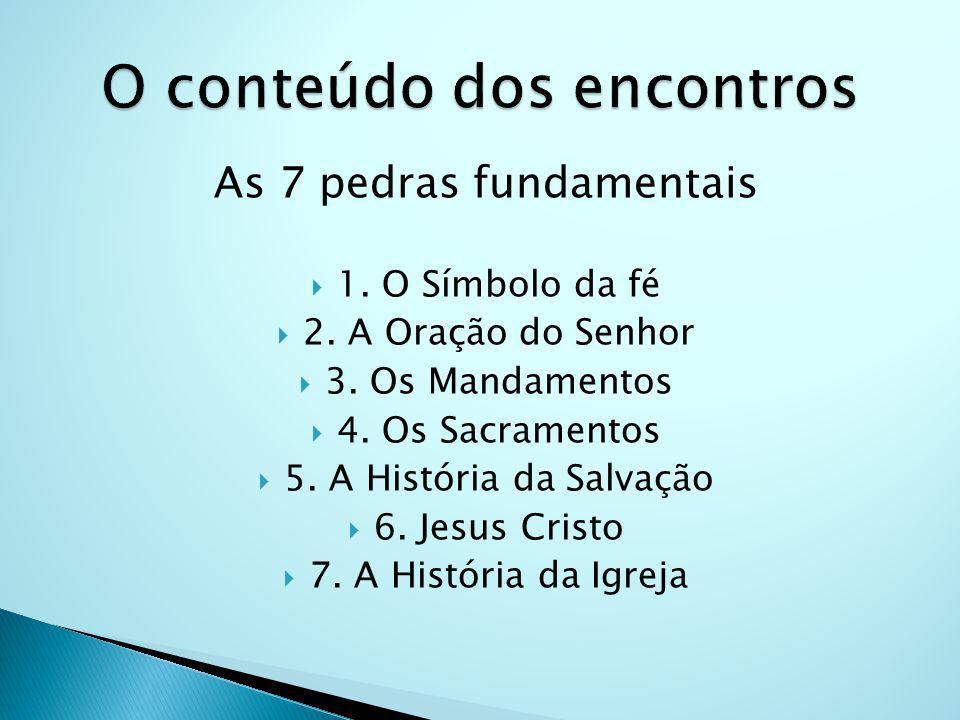As 7 pedras fundamentais 1. O Símbolo da fé 2. A Oração do Senhor 3. Os Mandamentos 4. Os Sacramentos 5. A História da Salvação 6. Jesus Cristo 7. A H
