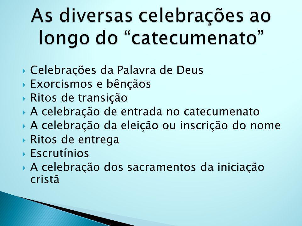 Celebrações da Palavra de Deus Exorcismos e bênçãos Ritos de transição A celebração de entrada no catecumenato A celebração da eleição ou inscrição do nome Ritos de entrega Escrutínios A celebração dos sacramentos da iniciação cristã