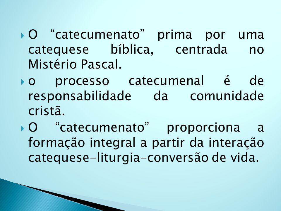 O catecumenato prima por uma catequese bíblica, centrada no Mistério Pascal. o processo catecumenal é de responsabilidade da comunidade cristã. O cate