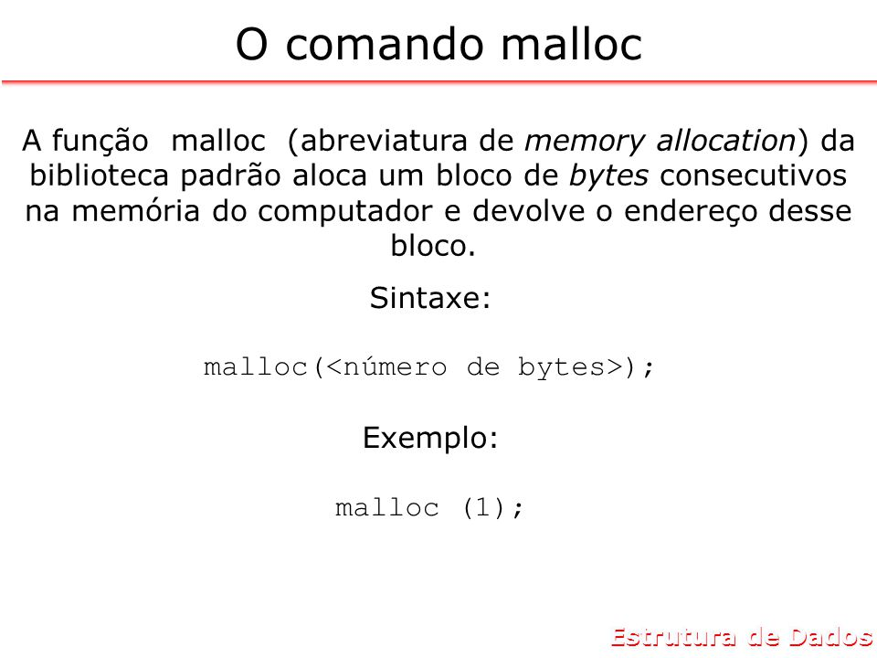 Estrutura de Dados O comando malloc A função malloc (abreviatura de memory allocation) da biblioteca padrão aloca um bloco de bytes consecutivos na memória do computador e devolve o endereço desse bloco.