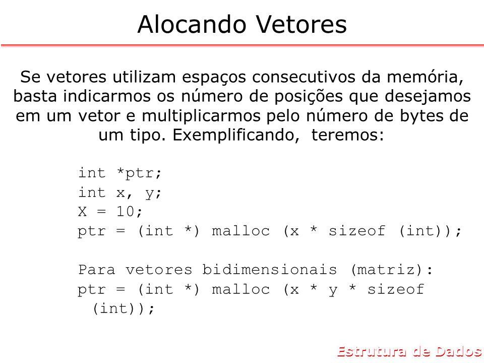 Estrutura de Dados Alocando Vetores Se vetores utilizam espaços consecutivos da memória, basta indicarmos os número de posições que desejamos em um vetor e multiplicarmos pelo número de bytes de um tipo.