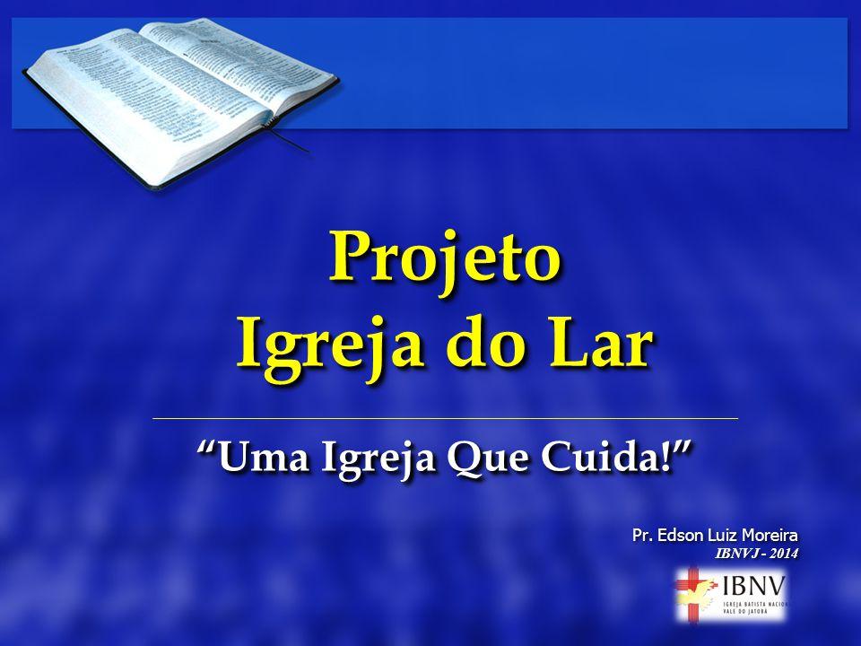 Pr. Edson Luiz Moreira IBNVJ - 2014 Pr. Edson Luiz Moreira IBNVJ - 2014 Projeto Igreja do Lar Uma Igreja Que Cuida! Projeto Igreja do Lar Uma Igreja Q