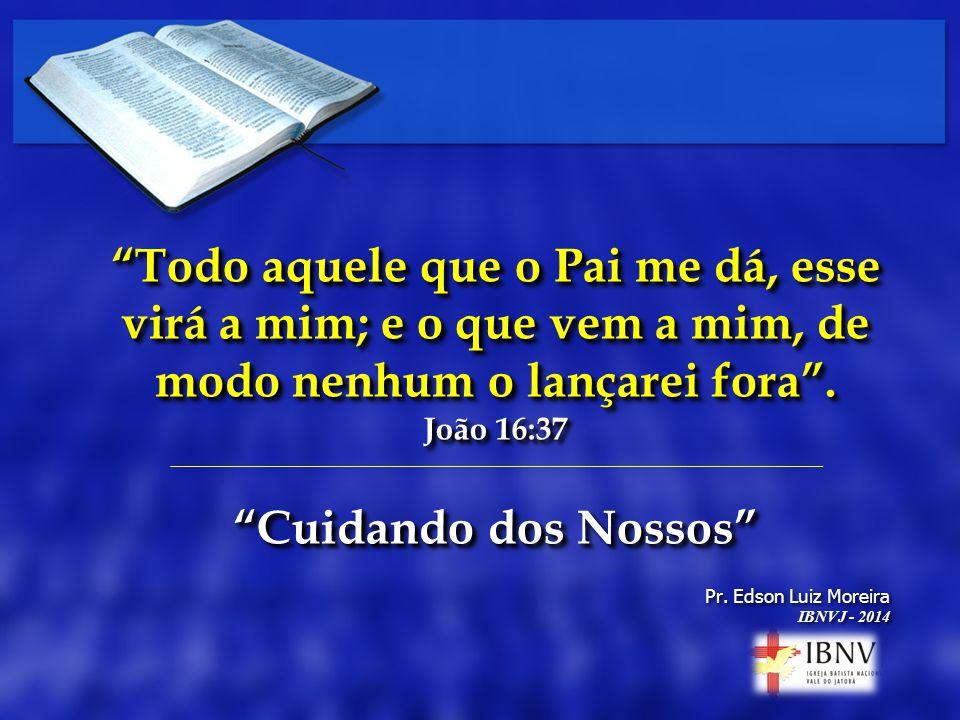 Pr. Edson Luiz Moreira IBNVJ - 2014 Pr. Edson Luiz Moreira IBNVJ - 2014 Todo aquele que o Pai me dá, esse virá a mim; e o que vem a mim, de modo nenhu
