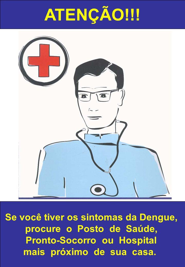 ATENÇÃO!!! Se você tiver os sintomas da Dengue, procure o Posto de Saúde, Pronto-Socorro ou Hospital mais próximo de sua casa.