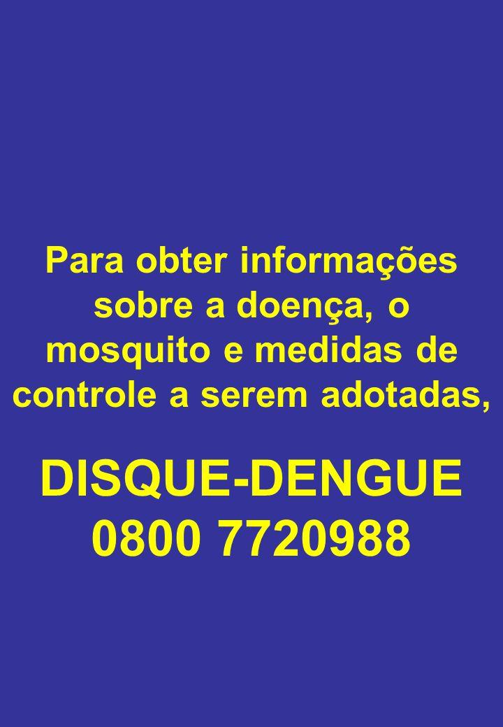 Para obter informações sobre a doença, o mosquito e medidas de controle a serem adotadas, DISQUE-DENGUE 0800 7720988