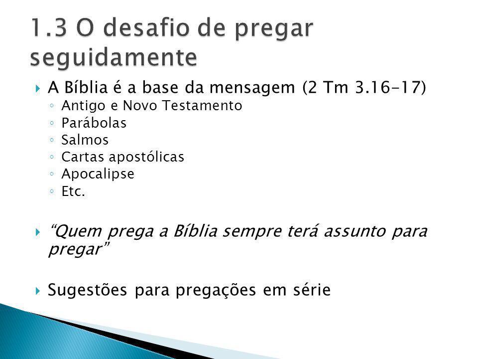 A Bíblia é a base da mensagem (2 Tm 3.16-17) Antigo e Novo Testamento Parábolas Salmos Cartas apostólicas Apocalipse Etc. Quem prega a Bíblia sempre t